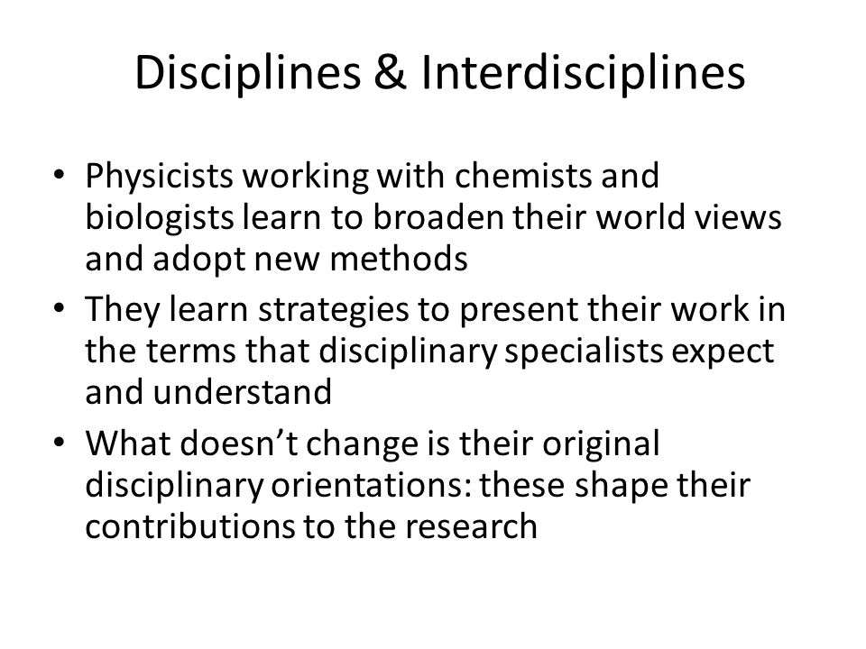 Disciplines & Interdisciplines Physicists working with chemists and biologists learn to broaden their world views and adopt new methods They learn str