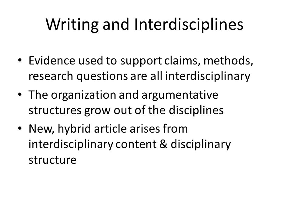Writing and Interdisciplines Evidence used to support claims, methods, research questions are all interdisciplinary The organization and argumentative structures grow out of the disciplines New, hybrid article arises from interdisciplinary content & disciplinary structure