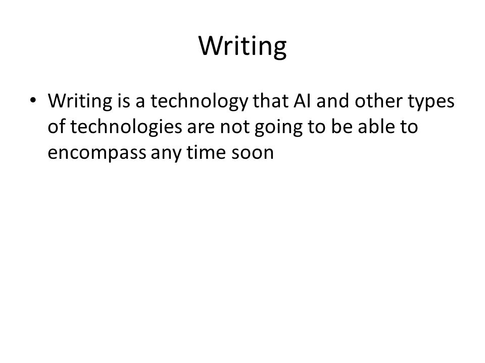 Writing Writing is a technology that AI and other types of technologies are not going to be able to encompass any time soon