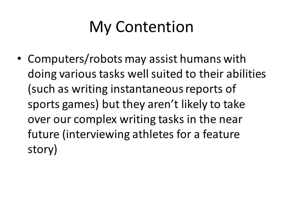 My Contention Computers/robots may assist humans with doing various tasks well suited to their abilities (such as writing instantaneous reports of sports games) but they aren't likely to take over our complex writing tasks in the near future (interviewing athletes for a feature story)
