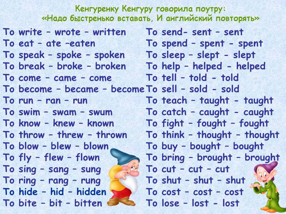 Кенгуренку Кенгуру говорила поутру: «Надо быстренько вставать, И английский повторять» To write – wrote – written To eat – ate –eaten To speak – spoke