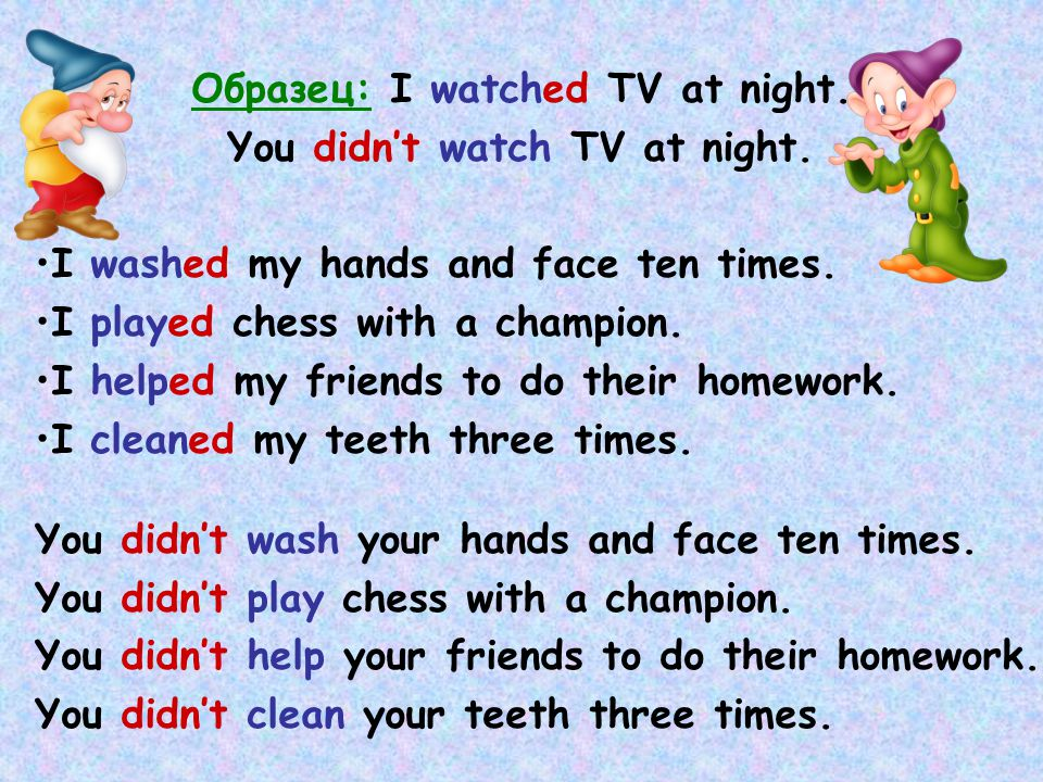 Образец: I watched TV at night. You didn't watch TV at night. I washed my hands and face ten times. I played chess with a champion. I helped my friend