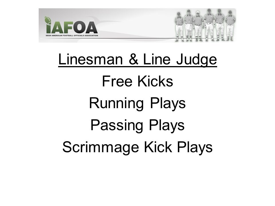 Linesman & Line Judge Free Kicks Running Plays Passing Plays Scrimmage Kick Plays