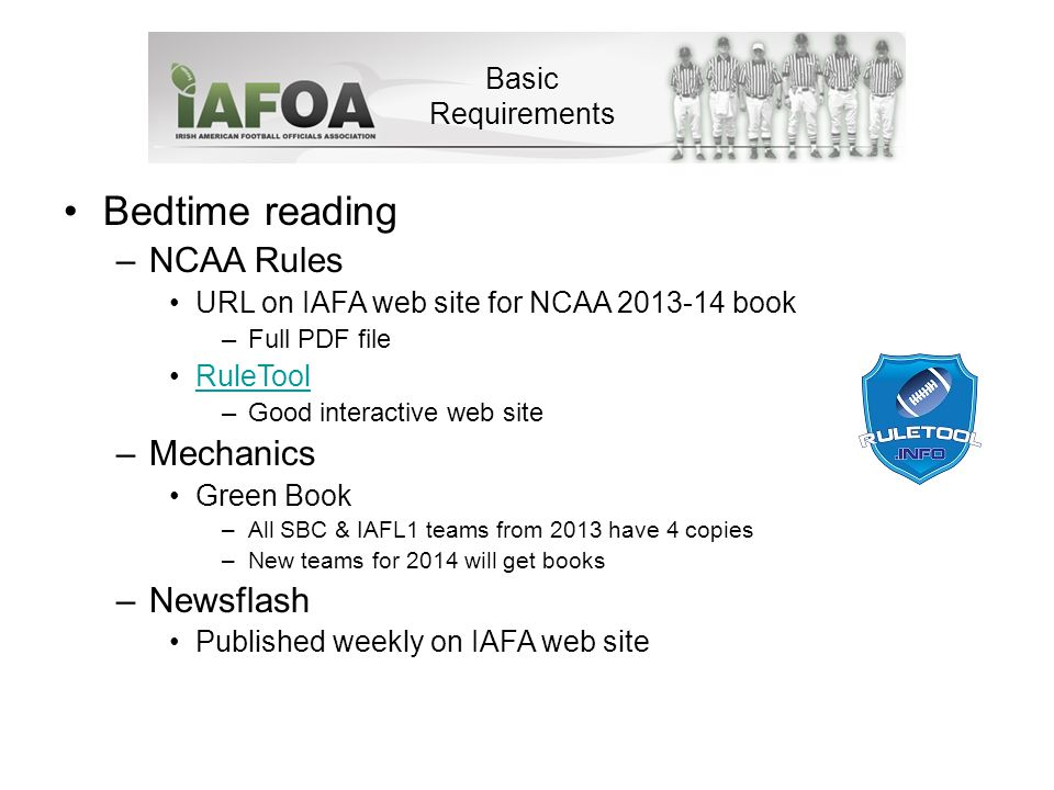 Bedtime reading –NCAA Rules URL on IAFA web site for NCAA 2013-14 book –Full PDF file RuleTool –Good interactive web site –Mechanics Green Book –All SBC & IAFL1 teams from 2013 have 4 copies –New teams for 2014 will get books –Newsflash Published weekly on IAFA web site Basic Requirements