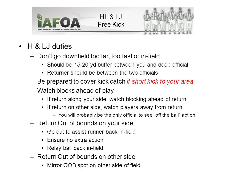 H & LJ duties –Don't go downfield too far, too fast or in-field Should be 15-20 yd buffer between you and deep official Returner should be between the two officials –Be prepared to cover kick catch if short kick to your area –Watch blocks ahead of play If return along your side, watch blocking ahead of return If return on other side, watch players away from return –You will probably be the only official to see off the ball action –Return Out of bounds on your side Go out to assist runner back in-field Ensure no extra action Relay ball back in-field –Return Out of bounds on other side Mirror OOB spot on other side of field HL & LJ Free Kick