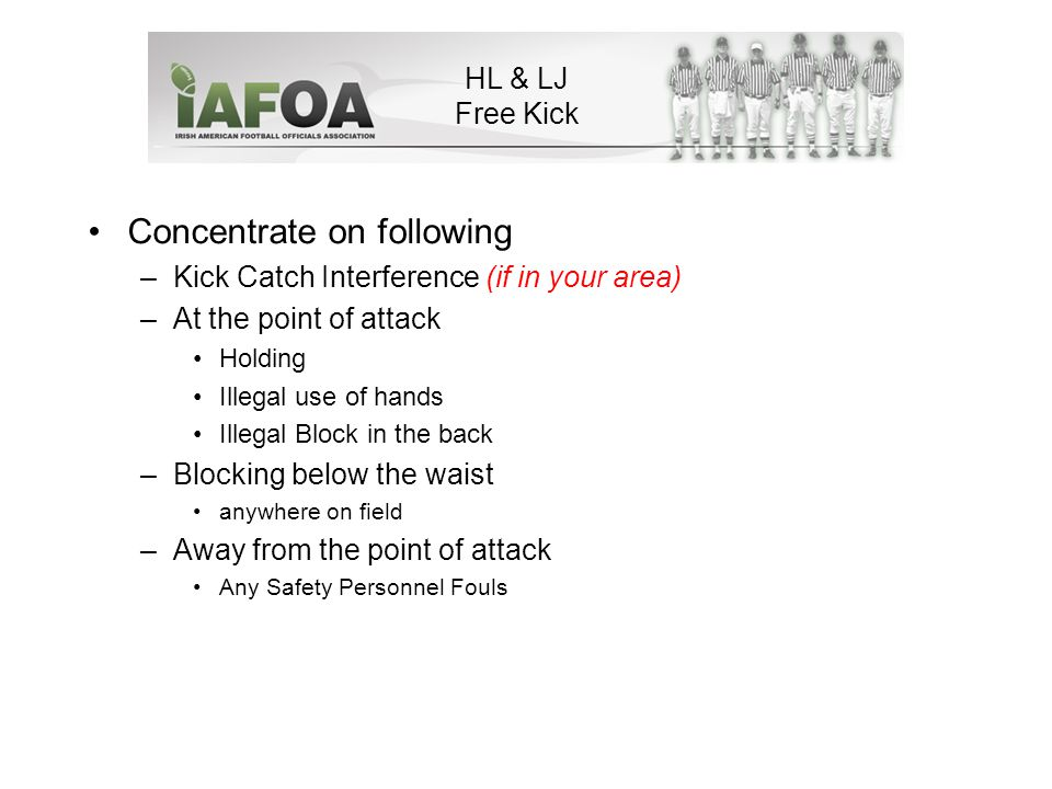 Concentrate on following –Kick Catch Interference (if in your area) –At the point of attack Holding Illegal use of hands Illegal Block in the back –Blocking below the waist anywhere on field –Away from the point of attack Any Safety Personnel Fouls HL & LJ Free Kick
