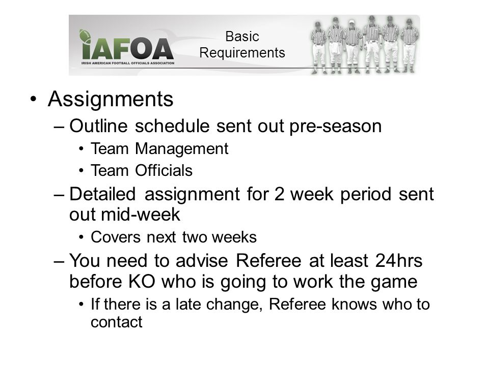 Assignments –Outline schedule sent out pre-season Team Management Team Officials –Detailed assignment for 2 week period sent out mid-week Covers next two weeks –You need to advise Referee at least 24hrs before KO who is going to work the game If there is a late change, Referee knows who to contact Basic Requirements