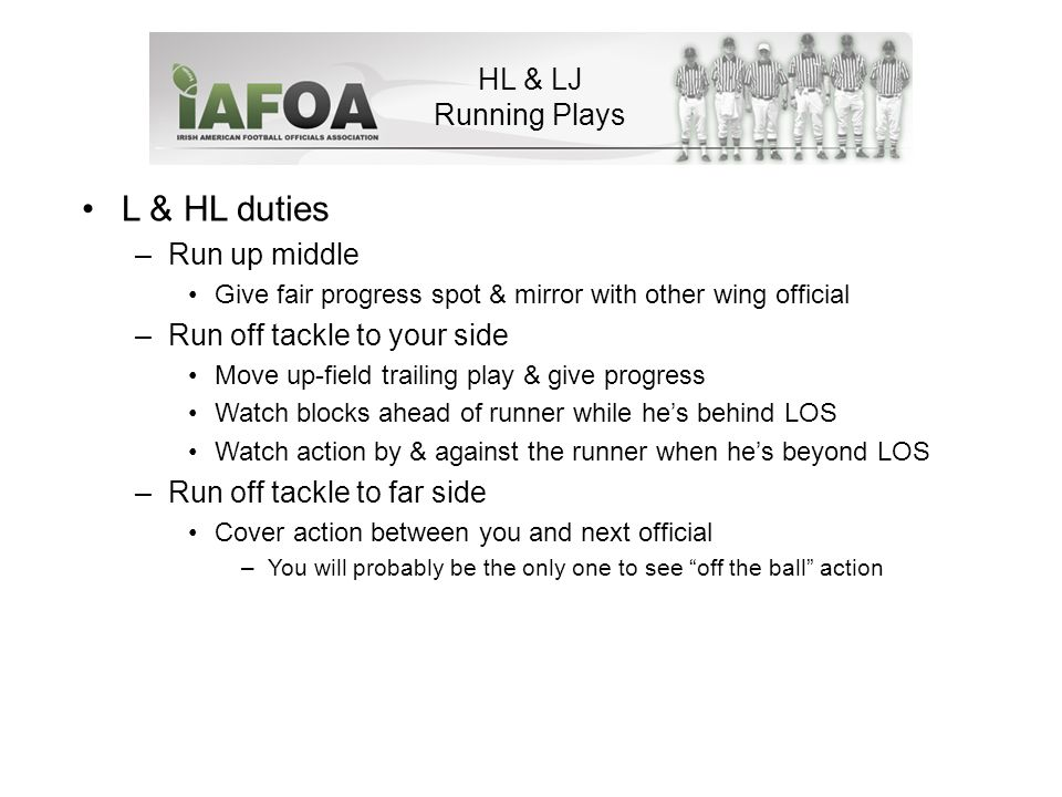 HL & LJ Running Plays L & HL duties –Run up middle Give fair progress spot & mirror with other wing official –Run off tackle to your side Move up-field trailing play & give progress Watch blocks ahead of runner while he's behind LOS Watch action by & against the runner when he's beyond LOS –Run off tackle to far side Cover action between you and next official –You will probably be the only one to see off the ball action