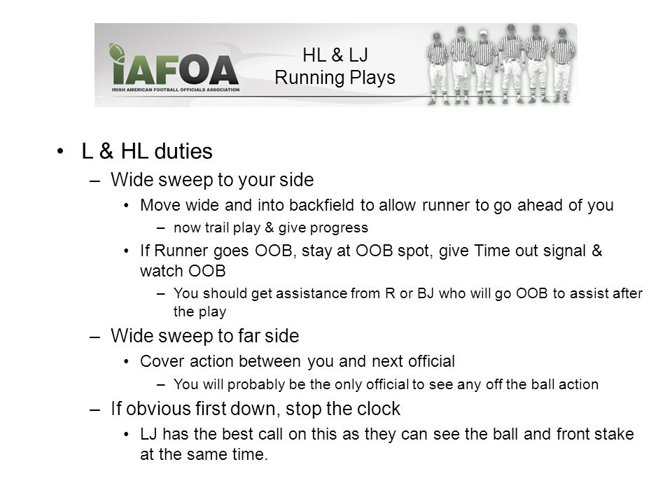 HL & LJ Running Plays L & HL duties –Wide sweep to your side Move wide and into backfield to allow runner to go ahead of you –now trail play & give progress If Runner goes OOB, stay at OOB spot, give Time out signal & watch OOB –You should get assistance from R or BJ who will go OOB to assist after the play –Wide sweep to far side Cover action between you and next official –You will probably be the only official to see any off the ball action –If obvious first down, stop the clock LJ has the best call on this as they can see the ball and front stake at the same time.