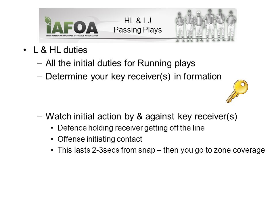 HL & LJ Passing Plays L & HL duties –All the initial duties for Running plays –Determine your key receiver(s) in formation –Watch initial action by & against key receiver(s) Defence holding receiver getting off the line Offense initiating contact This lasts 2-3secs from snap – then you go to zone coverage