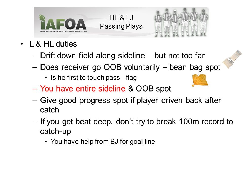 HL & LJ Passing Plays L & HL duties –Drift down field along sideline – but not too far –Does receiver go OOB voluntarily – bean bag spot Is he first to touch pass - flag –You have entire sideline & OOB spot –Give good progress spot if player driven back after catch –If you get beat deep, don't try to break 100m record to catch-up You have help from BJ for goal line
