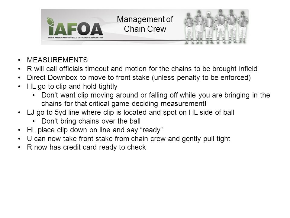 Management of Chain Crew MEASUREMENTS R will call officials timeout and motion for the chains to be brought infield Direct Downbox to move to front stake (unless penalty to be enforced) HL go to clip and hold tightly Don't want clip moving around or falling off while you are bringing in the chains for that critical game deciding measurement.