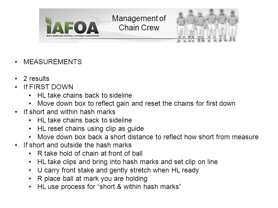 Management of Chain Crew 1 st /2 nd quarter and 3 rd /4 th quarter change of ends Full Crew should Record on your score cards the down, distance & yard line BEFORE you do anything else HL also note yard line for clip If FIRST DOWN HL take chains and reset for first down at relevant yard line at other end of the field If any other down HL grab clip as if you were going to measure Request front & back stake operators to swop positions You have now reversed the chain Now move down field to correct yard line at other end of field HL reset chains using clip as reference Set down box At end – you should be in position that you wrote down before any action was taken Full Crew – if you have a query about anything, ASK before the next play