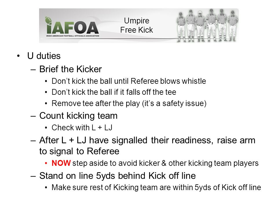 U duties –Brief the Kicker Don't kick the ball until Referee blows whistle Don't kick the ball if it falls off the tee Remove tee after the play (it's a safety issue) –Count kicking team Check with L + LJ –After L + LJ have signalled their readiness, raise arm to signal to Referee NOW step aside to avoid kicker & other kicking team players –Stand on line 5yds behind Kick off line Make sure rest of Kicking team are within 5yds of Kick off line Umpire Free Kick