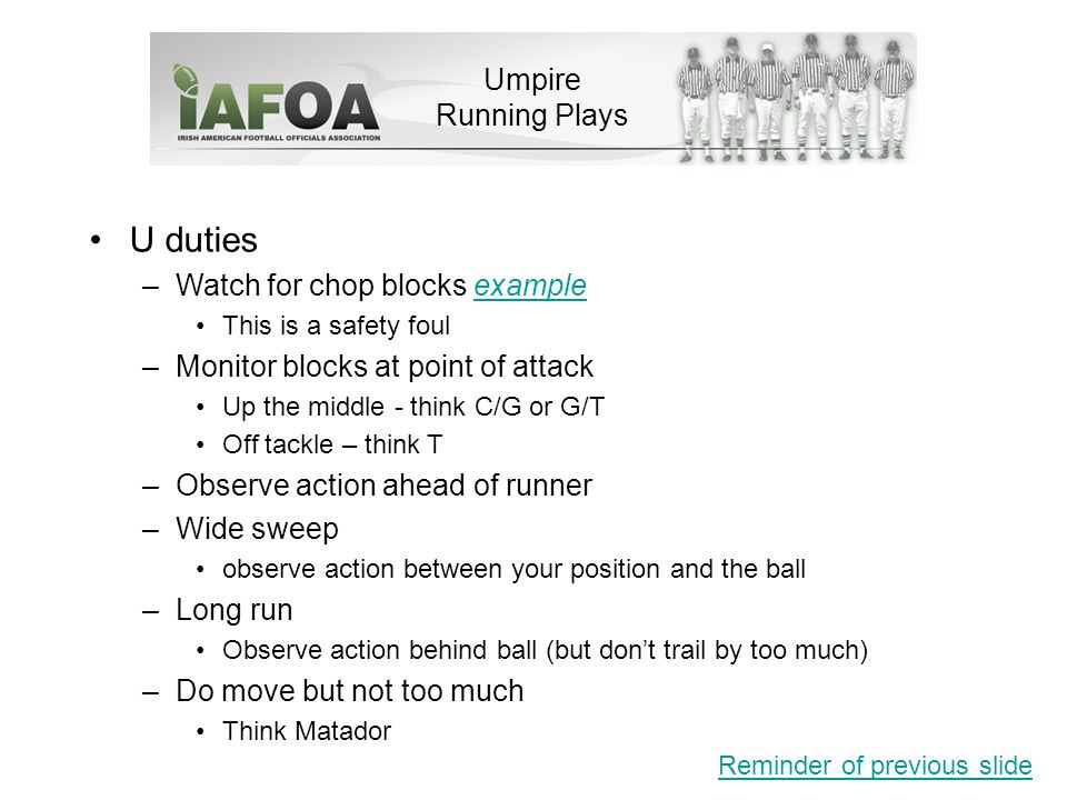 Umpire Running Plays U duties –Watch for chop blocks exampleexample This is a safety foul –Monitor blocks at point of attack Up the middle - think C/G or G/T Off tackle – think T –Observe action ahead of runner –Wide sweep observe action between your position and the ball –Long run Observe action behind ball (but don't trail by too much) –Do move but not too much Think Matador Reminder of previous slide