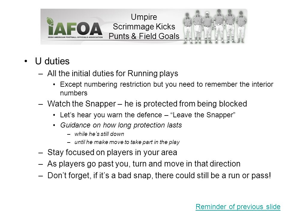 Umpire Scrimmage Kicks Punts & Field Goals U duties –All the initial duties for Running plays Except numbering restriction but you need to remember the interior numbers –Watch the Snapper – he is protected from being blocked Let's hear you warn the defence – Leave the Snapper Guidance on how long protection lasts –while he's still down –until he make move to take part in the play –Stay focused on players in your area –As players go past you, turn and move in that direction –Don't forget, if it's a bad snap, there could still be a run or pass.