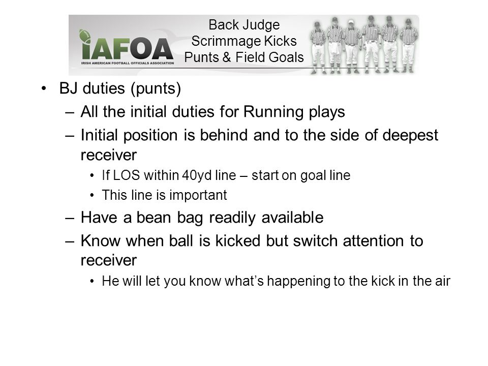 Back Judge Scrimmage Kicks Punts & Field Goals BJ duties (punts) –All the initial duties for Running plays –Initial position is behind and to the side of deepest receiver If LOS within 40yd line – start on goal line This line is important –Have a bean bag readily available –Know when ball is kicked but switch attention to receiver He will let you know what's happening to the kick in the air