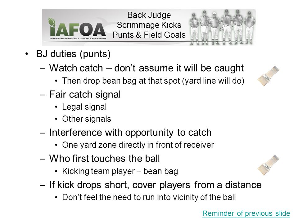 Back Judge Scrimmage Kicks Punts & Field Goals BJ duties (punts) –Watch catch – don't assume it will be caught Then drop bean bag at that spot (yard line will do) –Fair catch signal Legal signal Other signals –Interference with opportunity to catch One yard zone directly in front of receiver –Who first touches the ball Kicking team player – bean bag –If kick drops short, cover players from a distance Don't feel the need to run into vicinity of the ball Reminder of previous slide