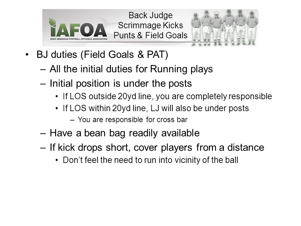 Back Judge Scrimmage Kicks Punts & Field Goals BJ duties (Field Goals & PAT) –All the initial duties for Running plays –Initial position is under the posts If LOS outside 20yd line, you are completely responsible If LOS within 20yd line, LJ will also be under posts –You are responsible for cross bar –Have a bean bag readily available –If kick drops short, cover players from a distance Don't feel the need to run into vicinity of the ball