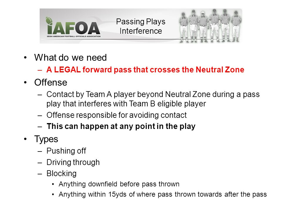 Passing Plays Interference What do we need –A LEGAL forward pass that crosses the Neutral Zone Offense –Contact by Team A player beyond Neutral Zone during a pass play that interferes with Team B eligible player –Offense responsible for avoiding contact –This can happen at any point in the play Types –Pushing off –Driving through –Blocking Anything downfield before pass thrown Anything within 15yds of where pass thrown towards after the pass