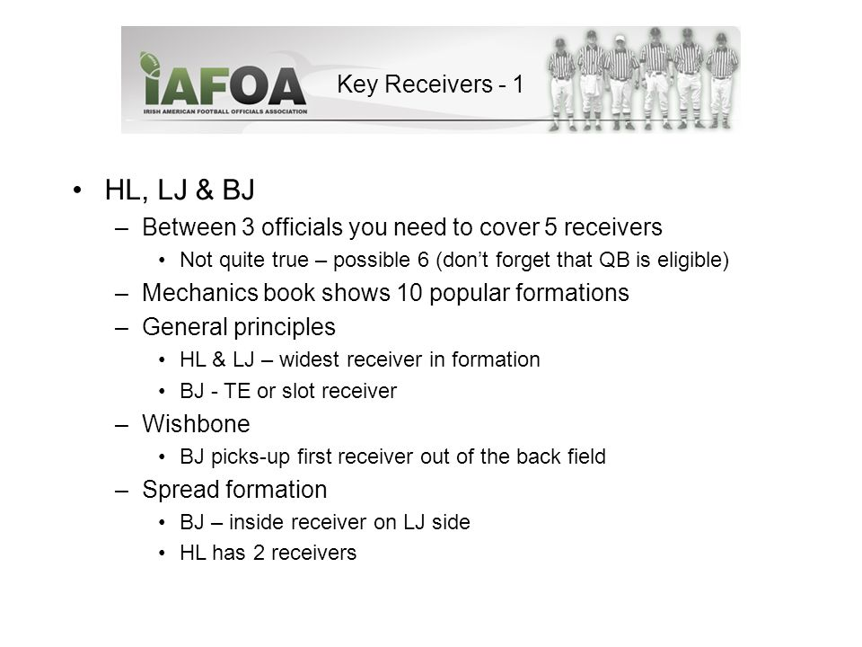 Key Receivers - 1 HL, LJ & BJ –Between 3 officials you need to cover 5 receivers Not quite true – possible 6 (don't forget that QB is eligible) –Mechanics book shows 10 popular formations –General principles HL & LJ – widest receiver in formation BJ - TE or slot receiver –Wishbone BJ picks-up first receiver out of the back field –Spread formation BJ – inside receiver on LJ side HL has 2 receivers
