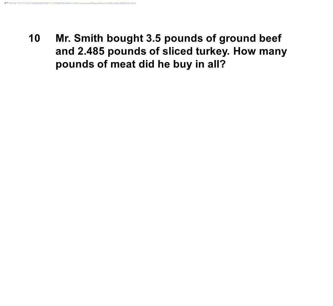 10Mr. Smith bought 3.5 pounds of ground beef and 2.485 pounds of sliced turkey.