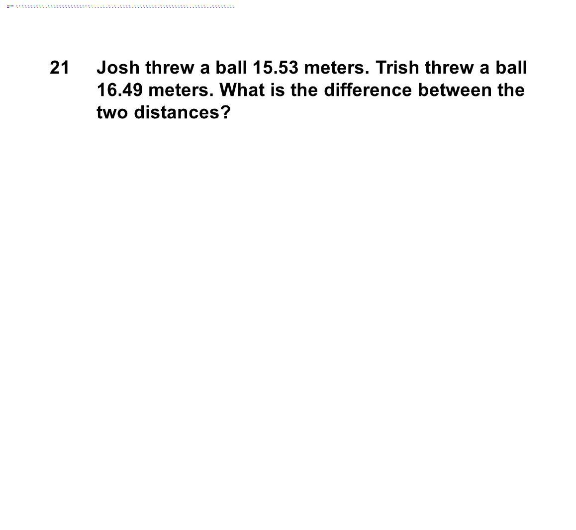 21 Josh threw a ball 15.53 meters. Trish threw a ball 16.49 meters.