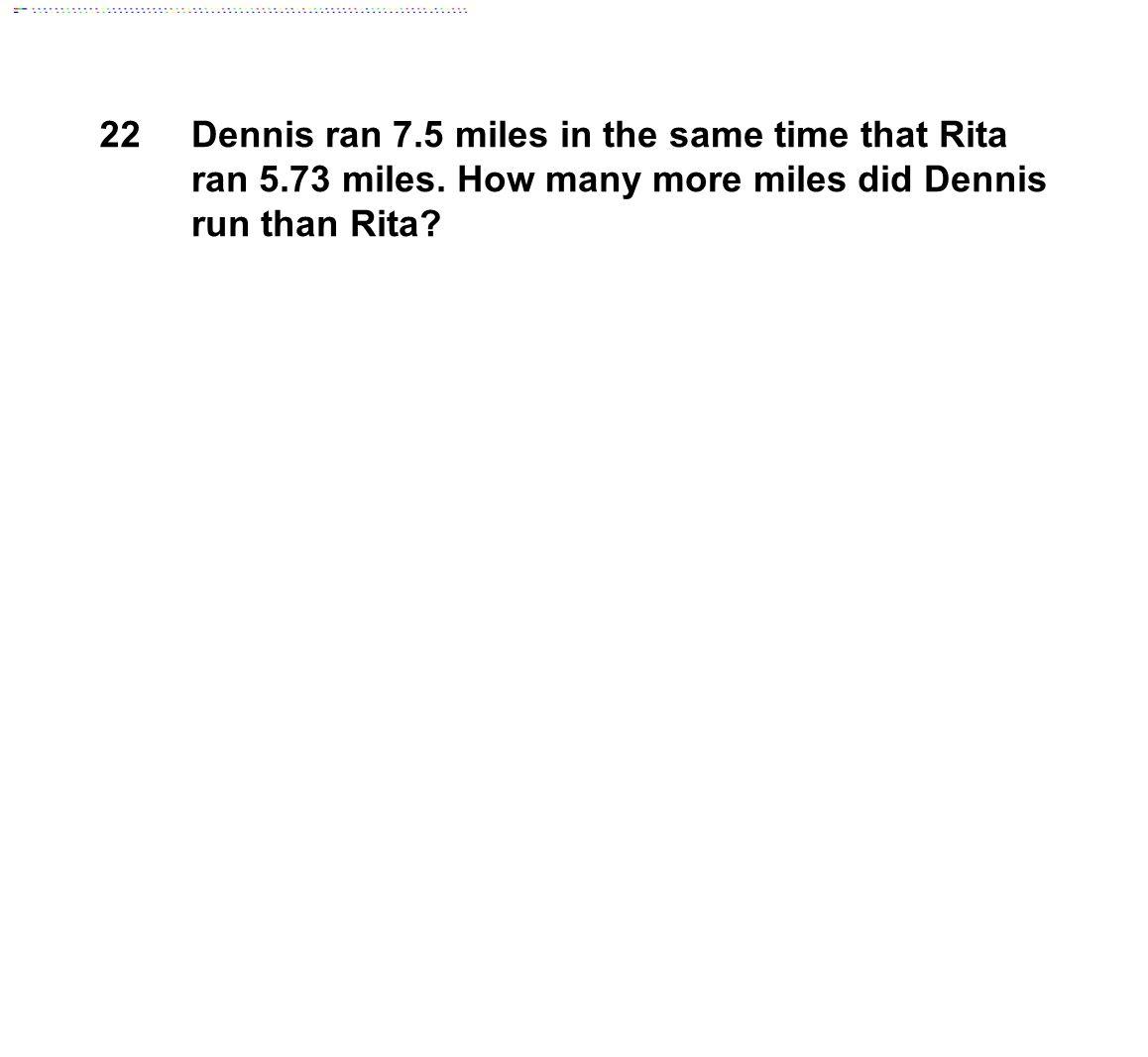 22 Dennis ran 7.5 miles in the same time that Rita ran 5.73 miles.