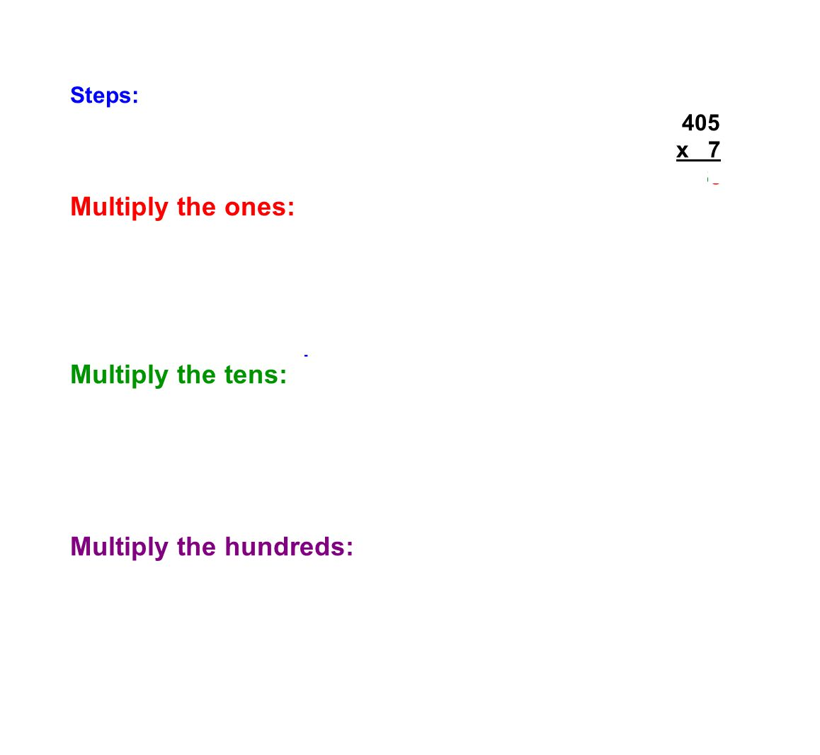 Steps: 3 405 x 7 2835 Multiply the ones: 7 x 5 = 35 (35>9 : so regroup) Regrouping 35: 35 ones = 3 tens + 5 ones Put the 5 in the ones place of the answer and the 3 above the tens place.