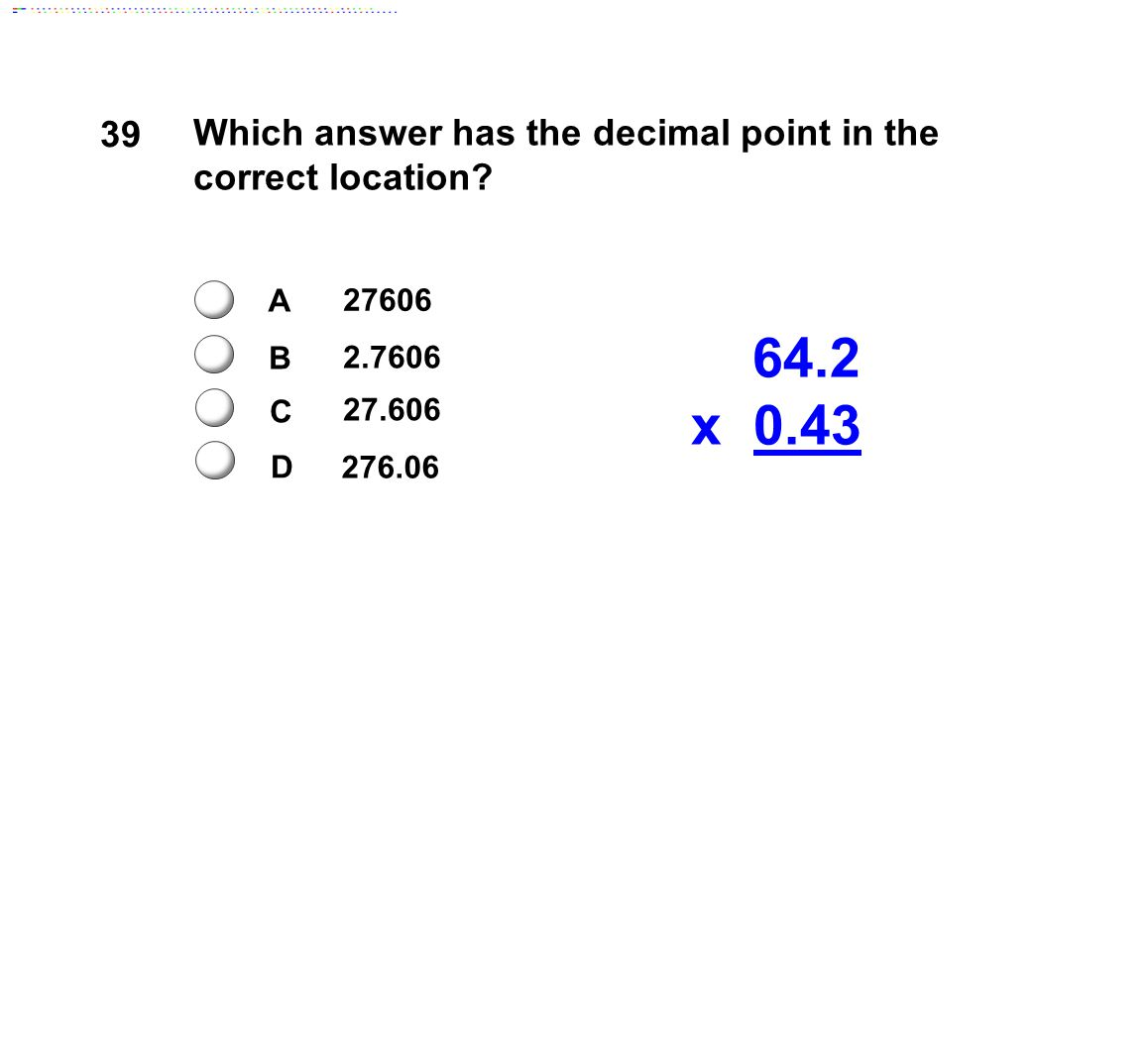 39 Which answer has the decimal point in the correct location? 64.2 x 0.43 27606 2.7606 27.606 A B C D 276.06