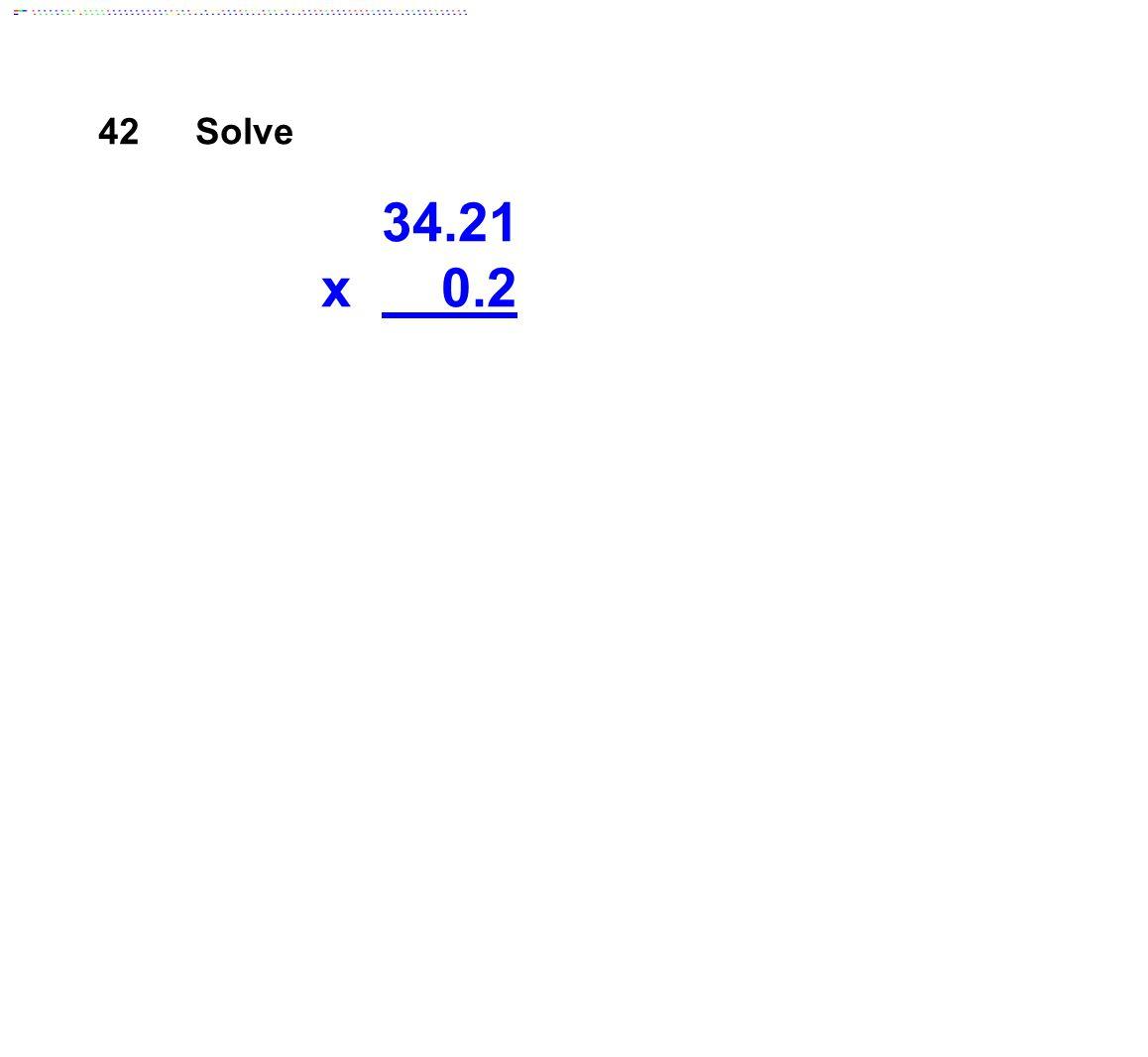 42 Solve 34.21 x 0.2