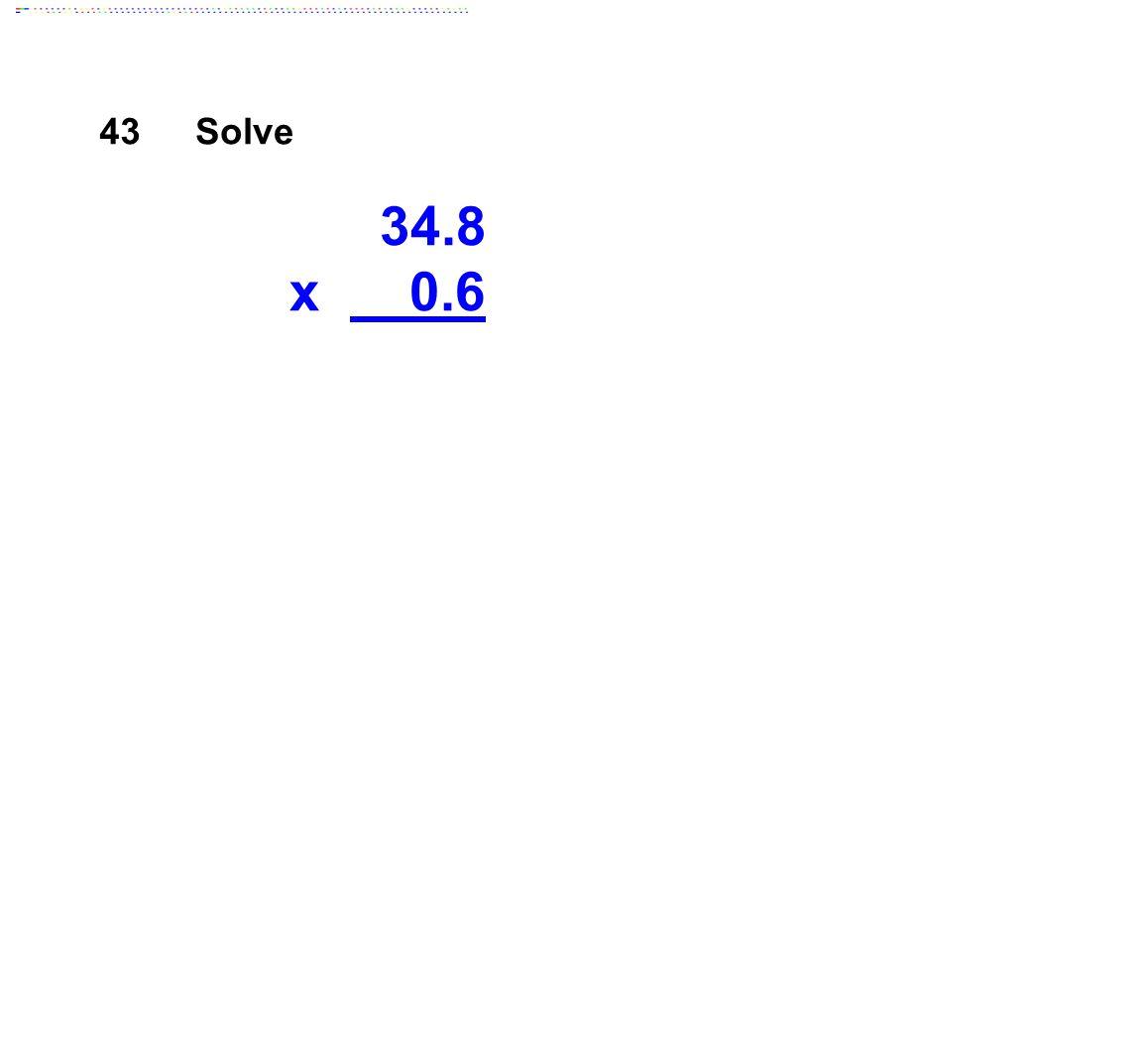 43 Solve 34.8 x 0.6