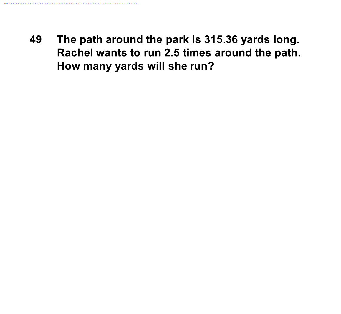 49 The path around the park is 315.36 yards long. Rachel wants to run 2.5 times around the path. How many yards will she run?
