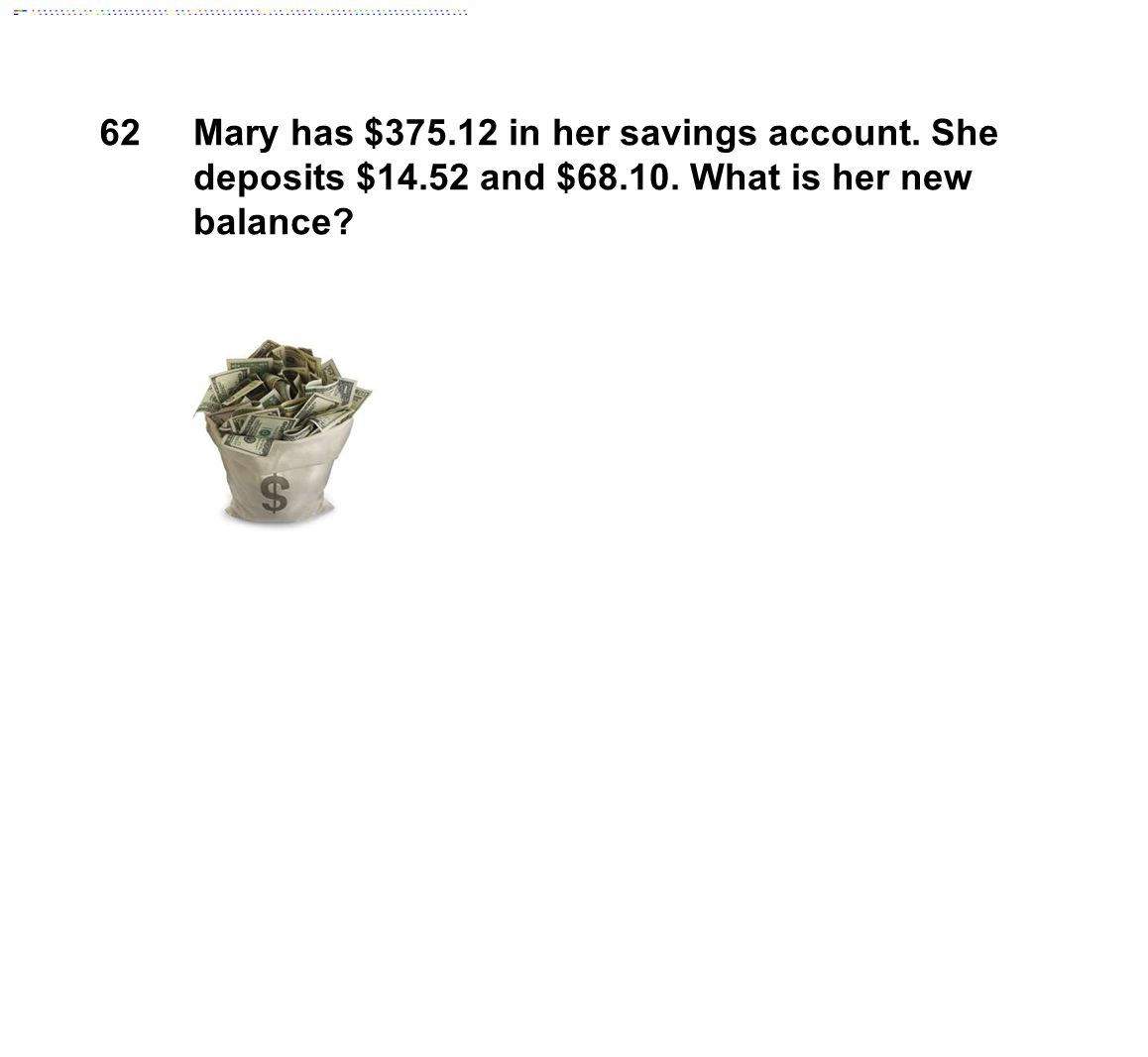 62Mary has $375.12 in her savings account. She deposits $14.52 and $68.10. What is her new balance
