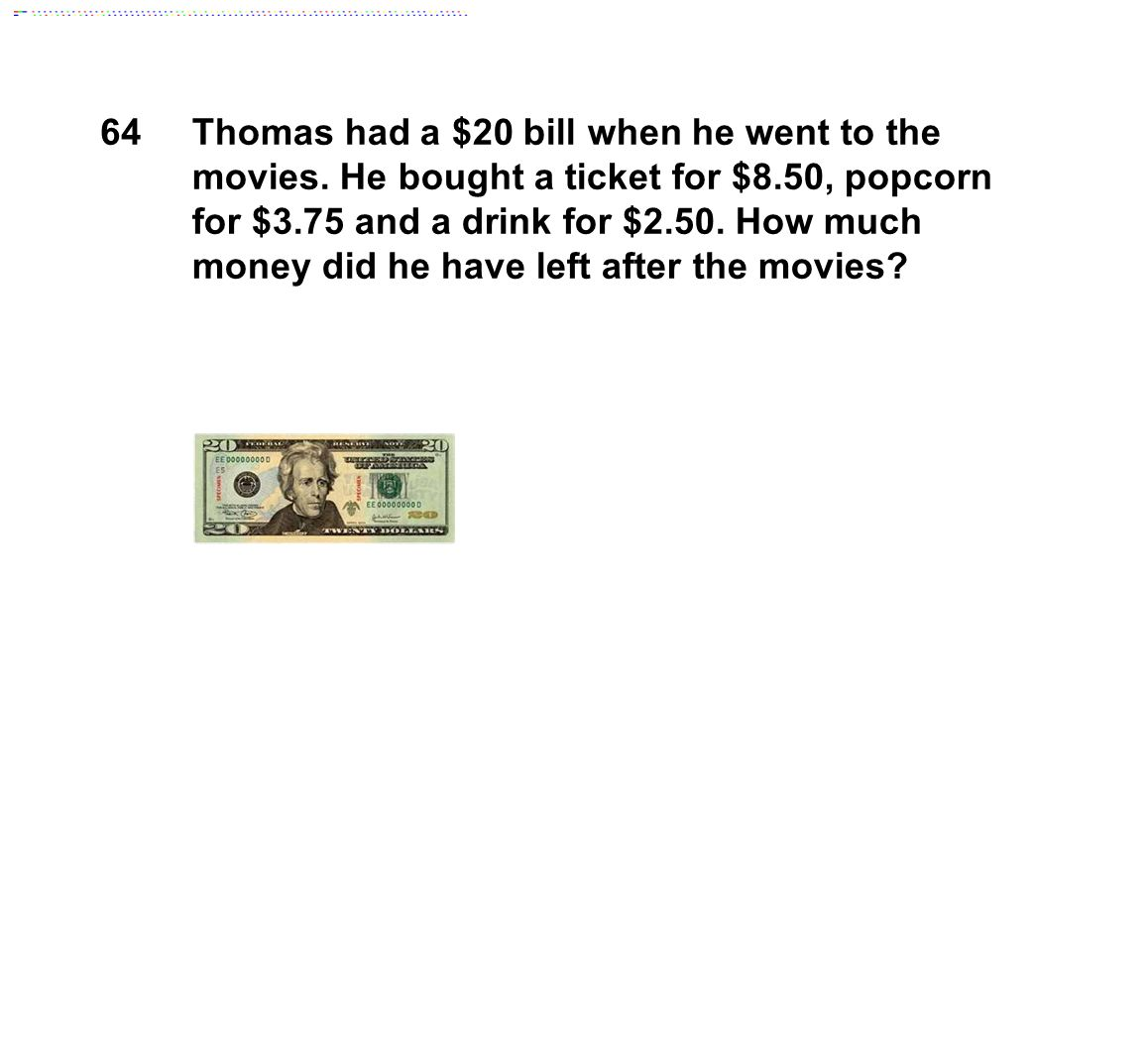 64Thomas had a $20 bill when he went to the movies.