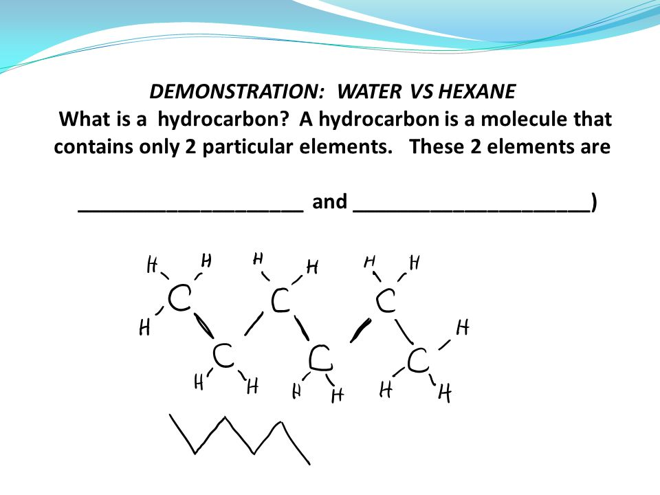 DEMONSTRATION: WATER VS HEXANE What is a hydrocarbon.