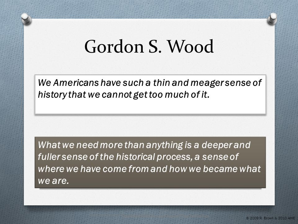 Gordon S. Wood We Americans have such a thin and meager sense of history that we cannot get too much of it. What we need more than anything is a deepe