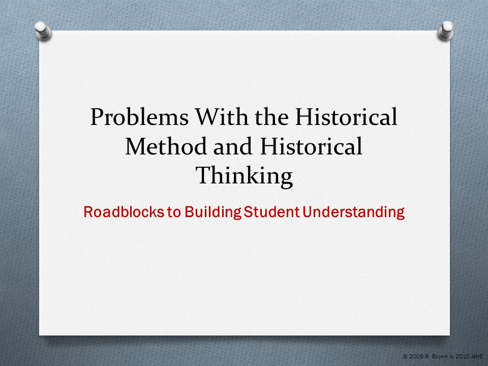 Problems With the Historical Method and Historical Thinking Roadblocks to Building Student Understanding © 2009 R. Brown & 2010 AIHE