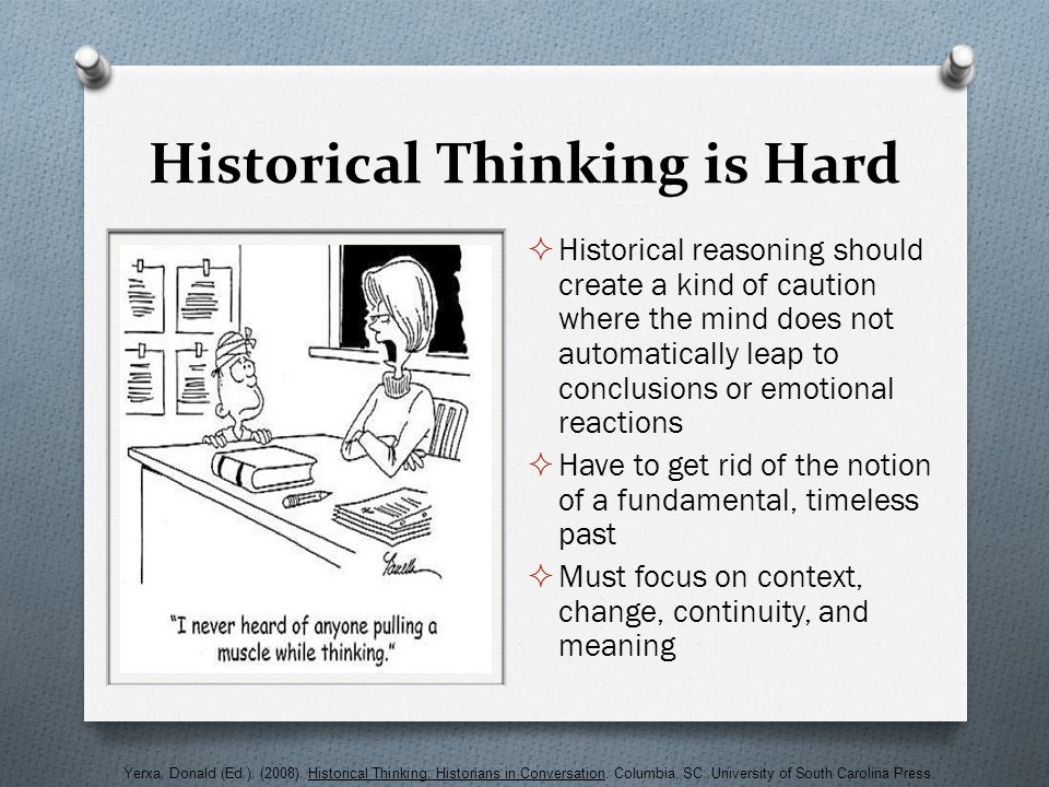 Historical Thinking is Hard  Historical reasoning should create a kind of caution where the mind does not automatically leap to conclusions or emotio