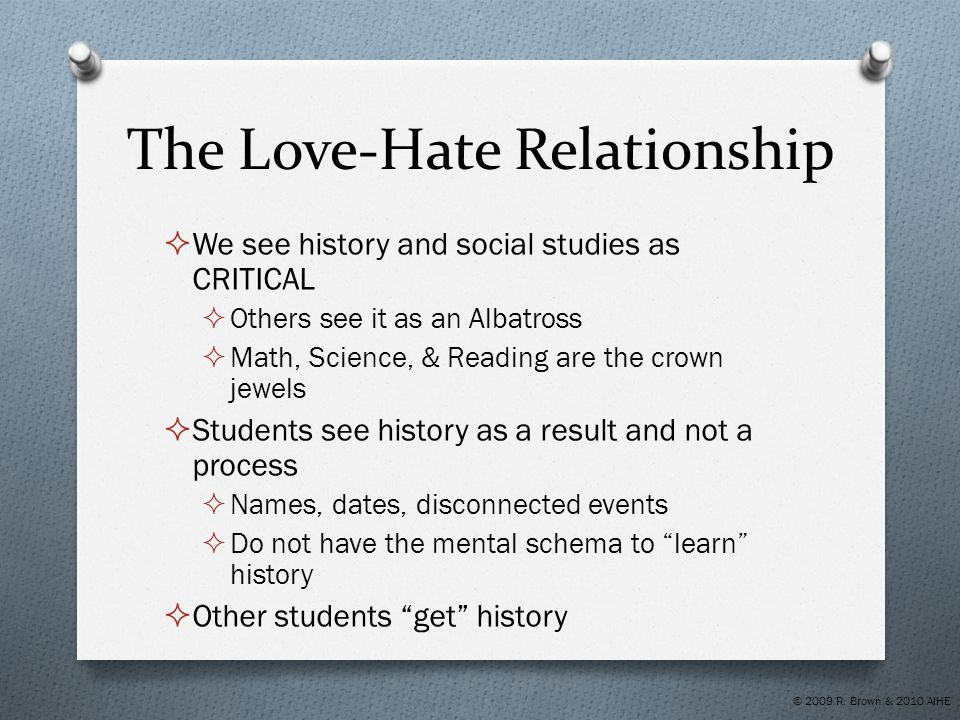 The Love-Hate Relationship  We see history and social studies as CRITICAL  Others see it as an Albatross  Math, Science, & Reading are the crown je