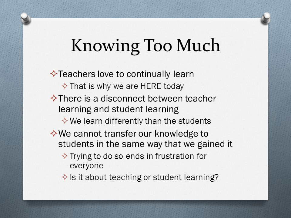 Knowing Too Much  Teachers love to continually learn  That is why we are HERE today  There is a disconnect between teacher learning and student lea