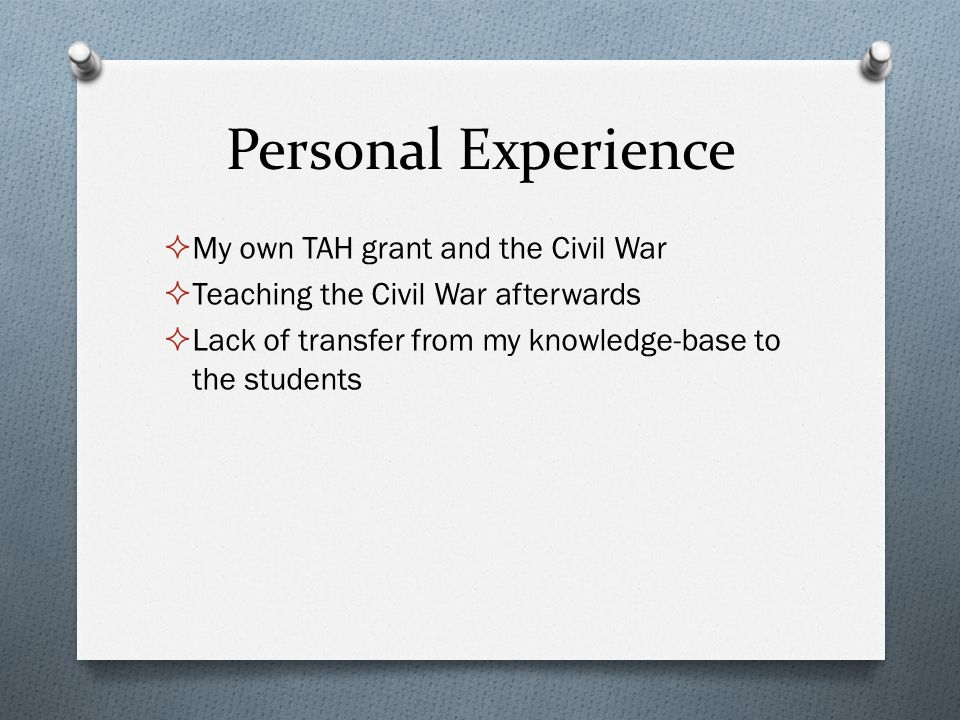 Personal Experience  My own TAH grant and the Civil War  Teaching the Civil War afterwards  Lack of transfer from my knowledge-base to the students