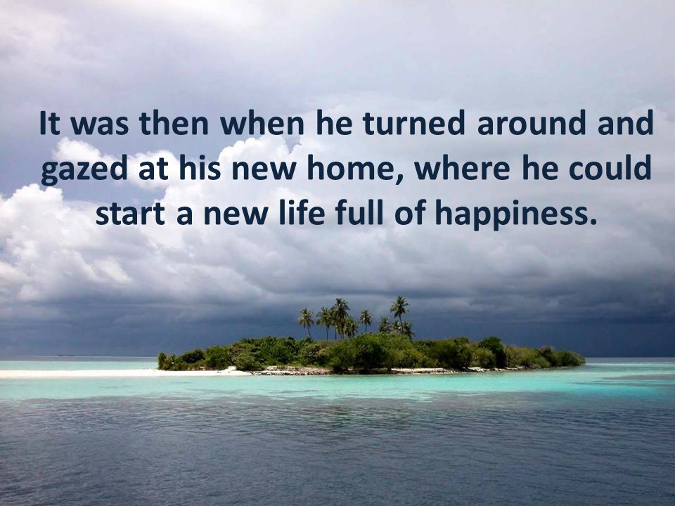It was then when he turned around and gazed at his new home, where he could start a new life full of happiness.
