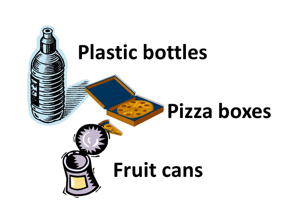 Plastic bottles Pizza boxes Fruit cans