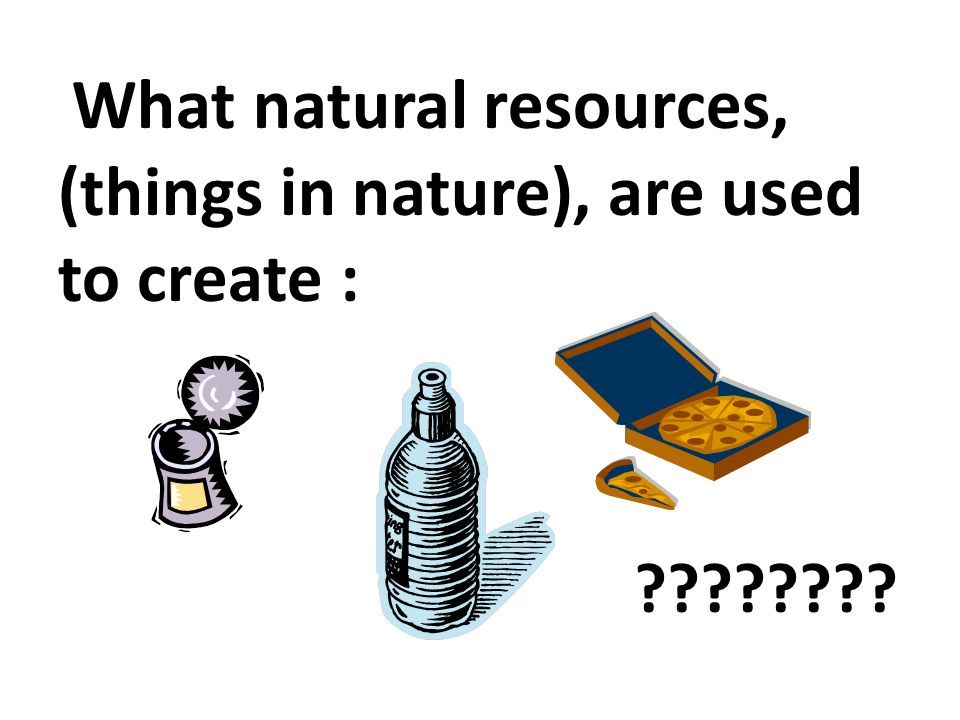 What natural resources, (things in nature), are used to create :