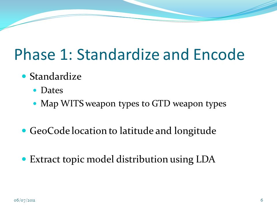 Phase 1: Standardize and Encode Standardize Dates Map WITS weapon types to GTD weapon types GeoCode location to latitude and longitude Extract topic model distribution using LDA 06/07/20116