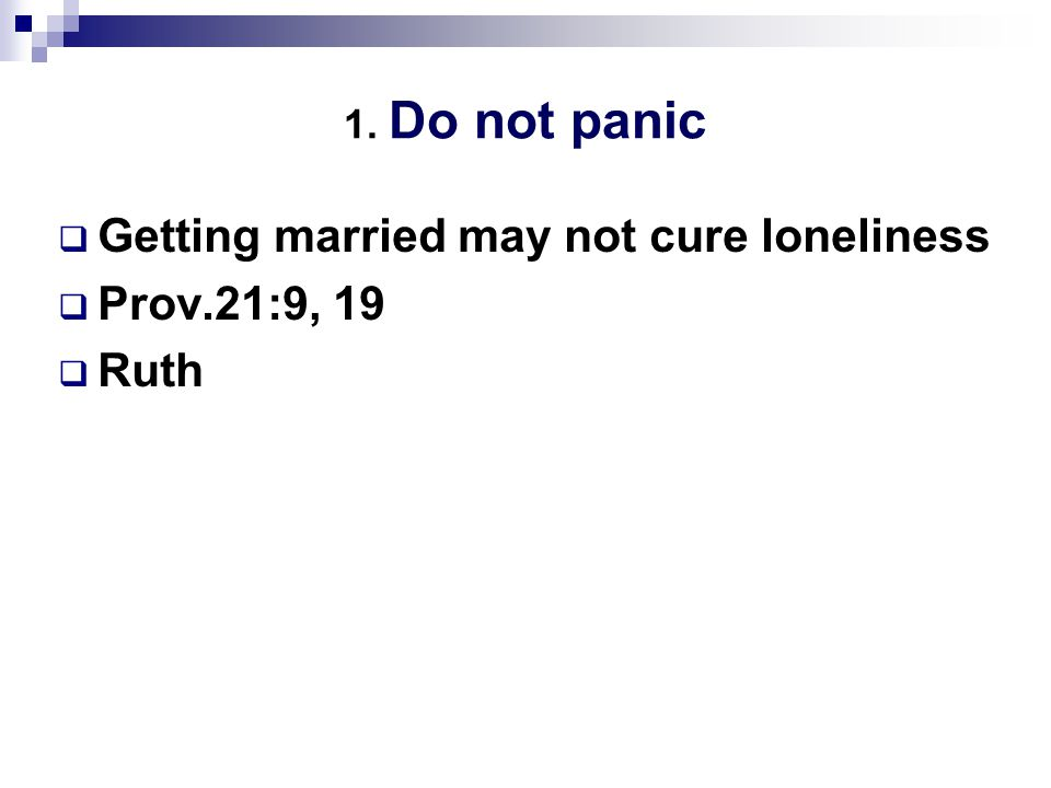 1. Do not panic  Getting married may not cure loneliness  Prov.21:9, 19  Ruth