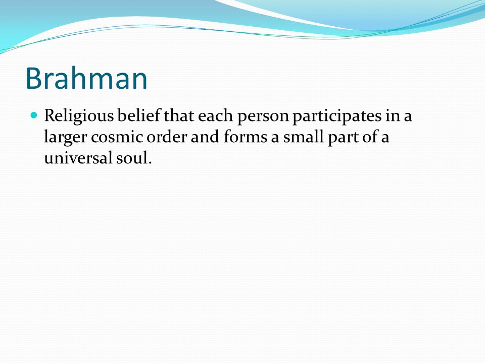 Brahman Religious belief that each person participates in a larger cosmic order and forms a small part of a universal soul.