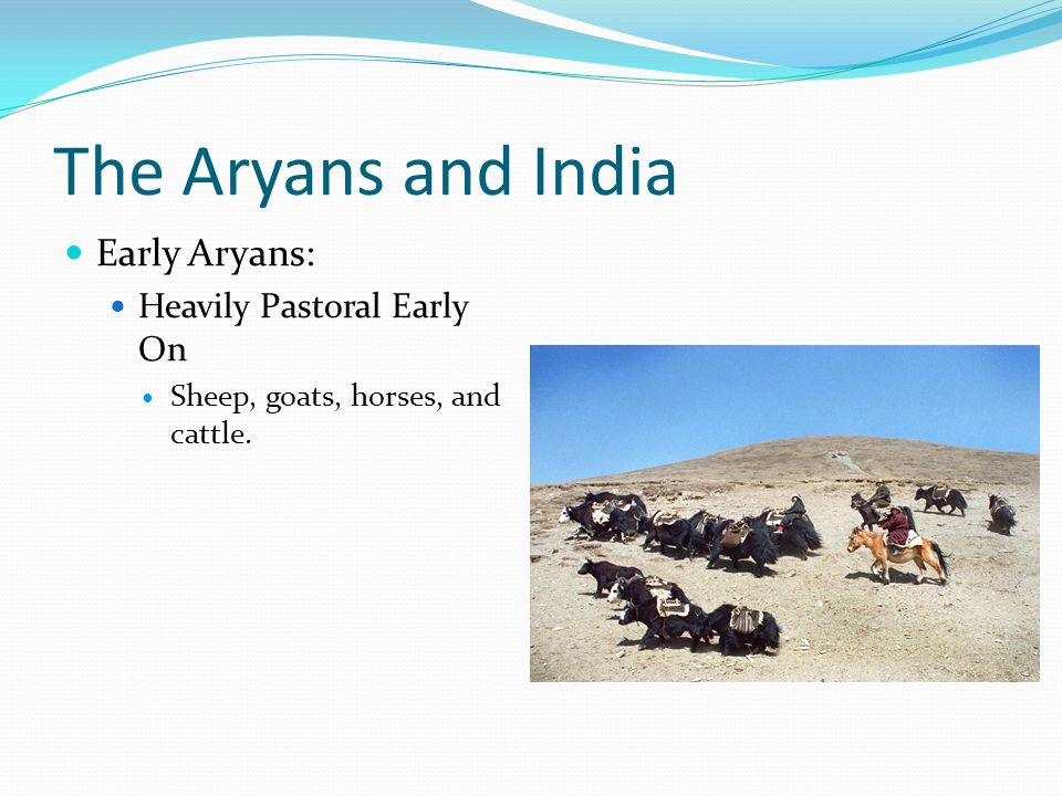 The Aryans and India Early Aryans: Heavily Pastoral Early On Sheep, goats, horses, and cattle.