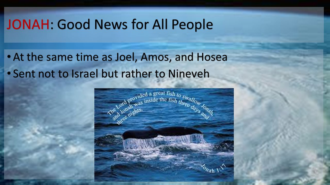 JONAH: Good News for All People At the same time as Joel, Amos, and Hosea At the same time as Joel, Amos, and Hosea Sent not to Israel but rather to N